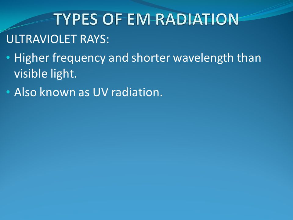 TYPES OF EM RADIATION ULTRAVIOLET RAYS: