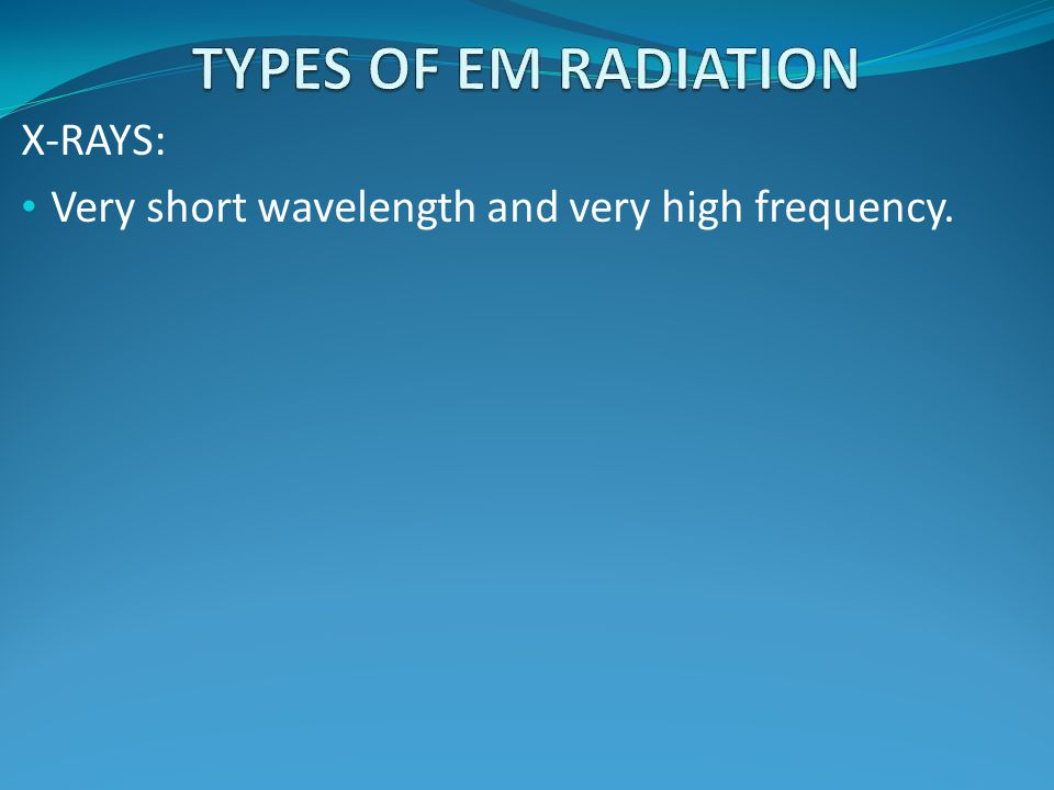 X-RAYS: Very short wavelength and very high frequency.