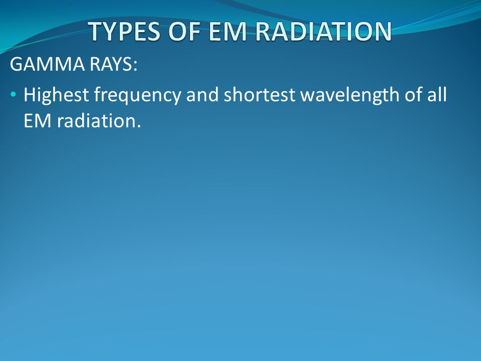 TYPES OF EM RADIATION GAMMA RAYS: