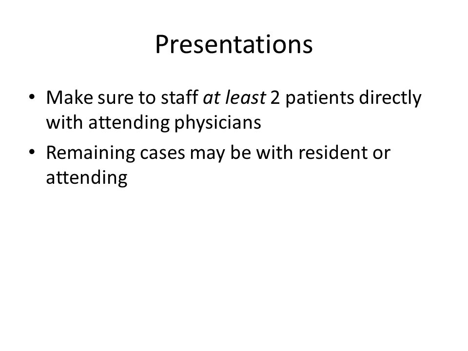 Presentations Make sure to staff at least 2 patients directly with attending physicians.