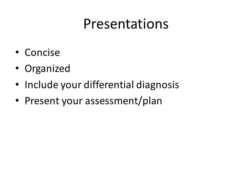Presentations Concise Organized Include your differential diagnosis
