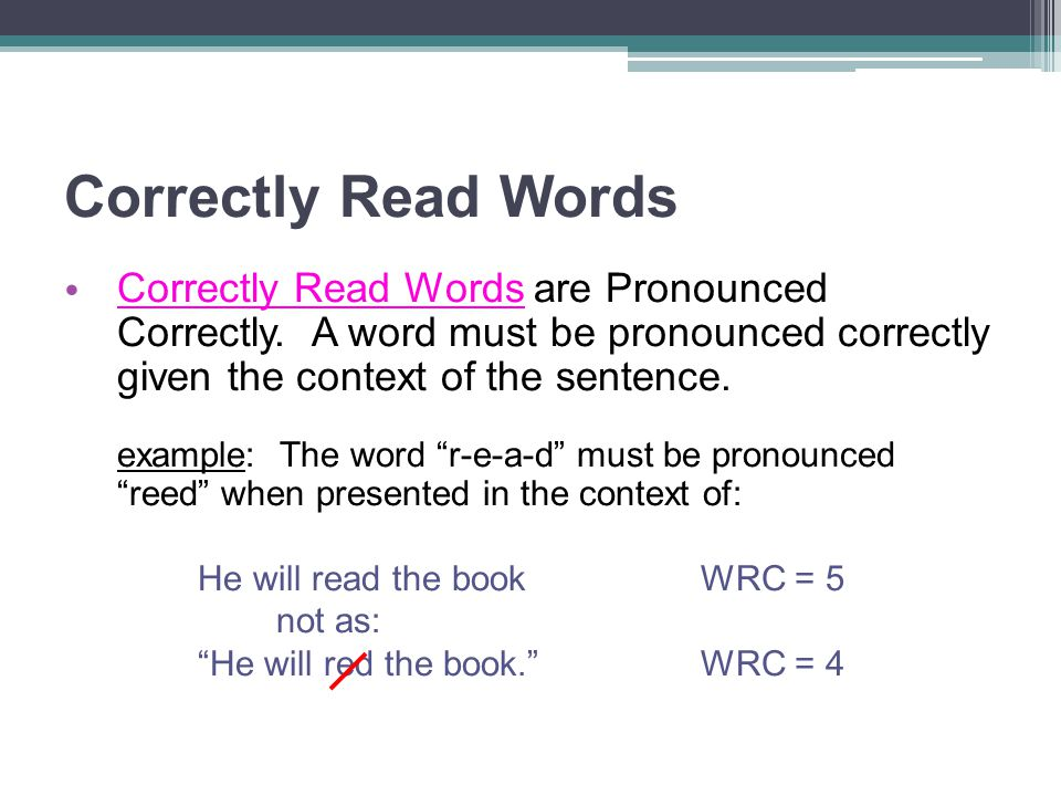 Correctly Read Words Correctly Read Words are Pronounced Correctly. A word must be pronounced correctly given the context of the sentence.