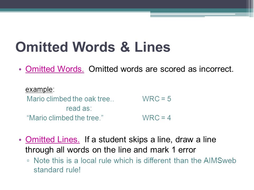 Omitted Words & Lines Omitted Words. Omitted words are scored as incorrect. example: Mario climbed the oak tree.. WRC = 5.