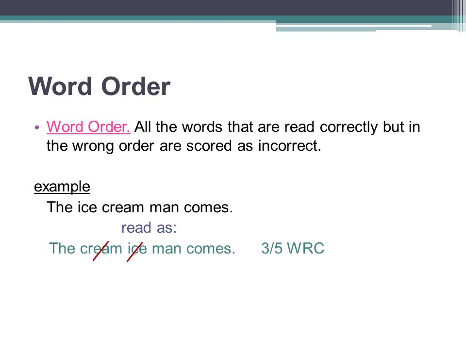 Word Order Word Order. All the words that are read correctly but in the wrong order are scored as incorrect.