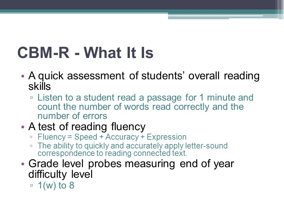 CBM-R - What It Is A quick assessment of students' overall reading skills.
