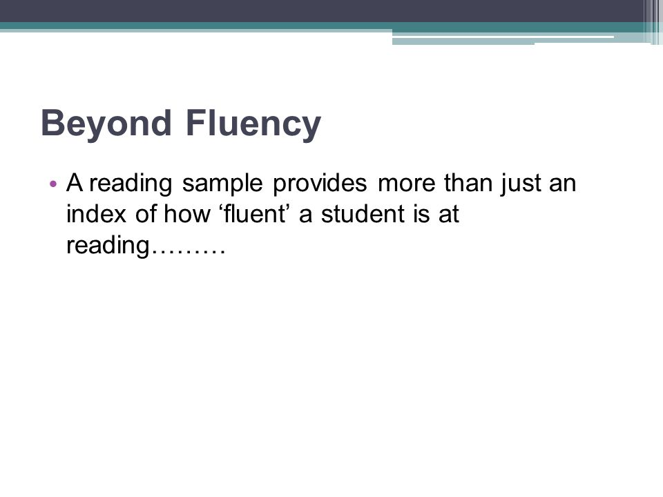 Beyond Fluency A reading sample provides more than just an index of how 'fluent' a student is at reading………