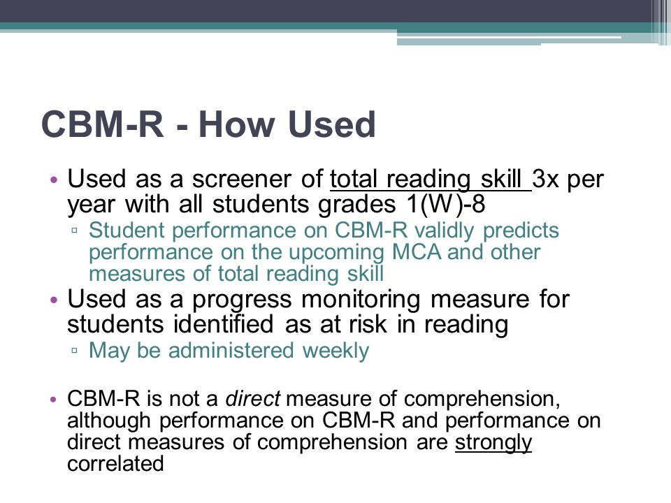 CBM-R - How Used Used as a screener of total reading skill 3x per year with all students grades 1(W)-8.