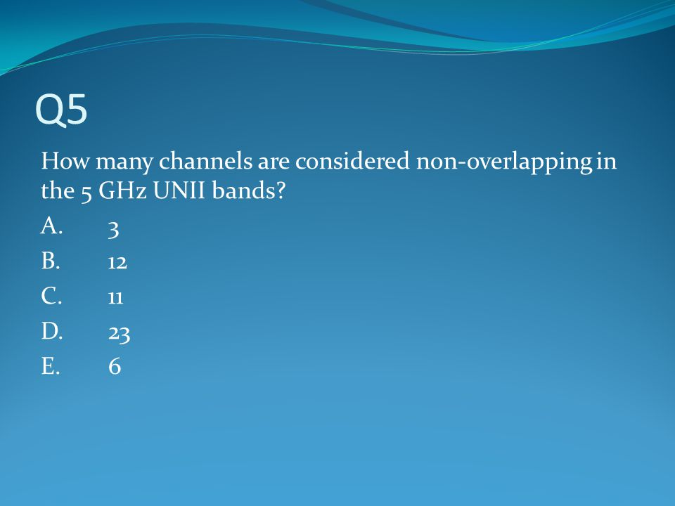 Q5 How many channels are considered non-overlapping in the 5 GHz UNII bands A. 3. B. 12. C. 11.