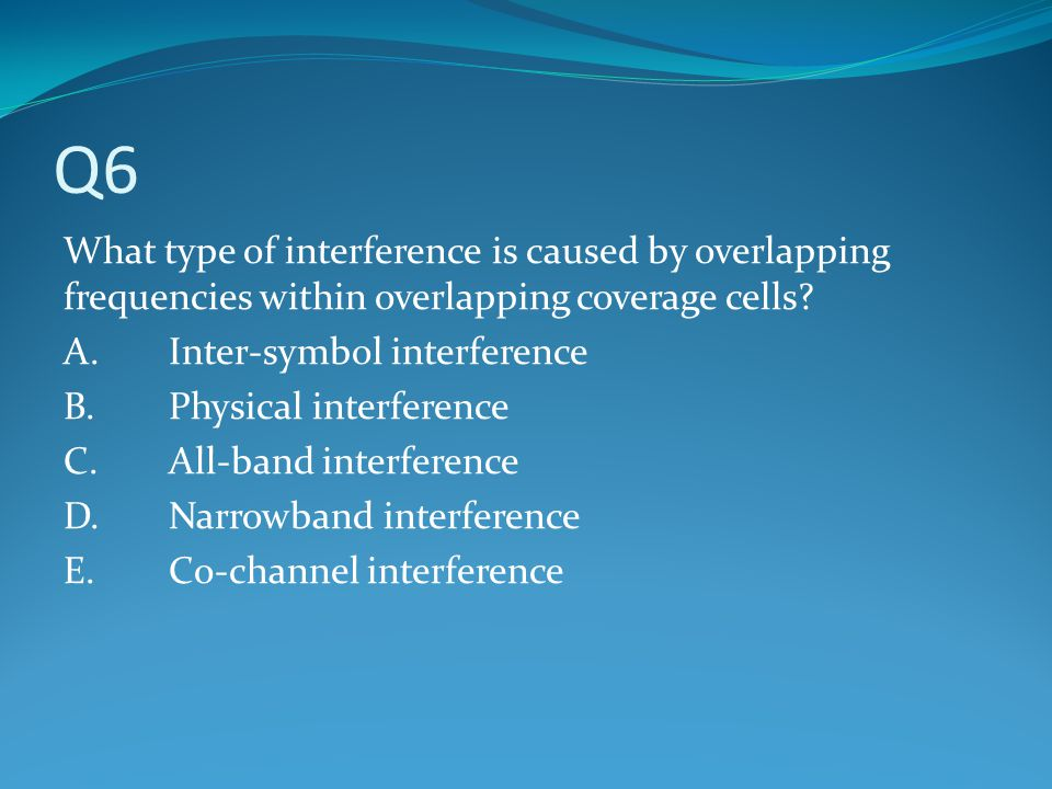 Q6 What type of interference is caused by overlapping frequencies within overlapping coverage cells