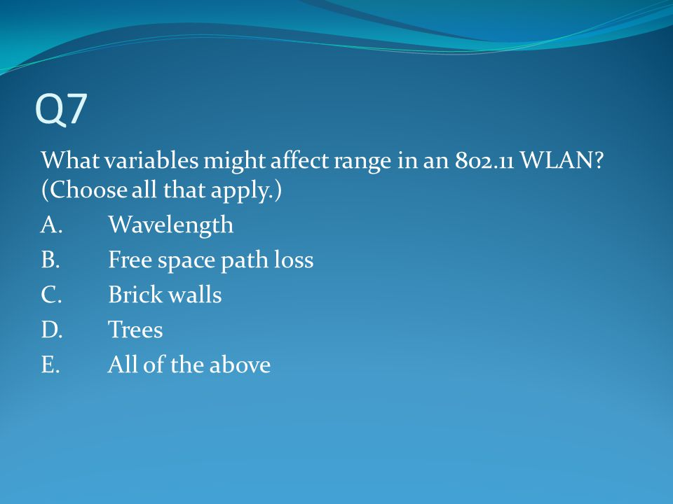 Q7 What variables might affect range in an 802.11 WLAN (Choose all that apply.) A. Wavelength. B. Free space path loss.
