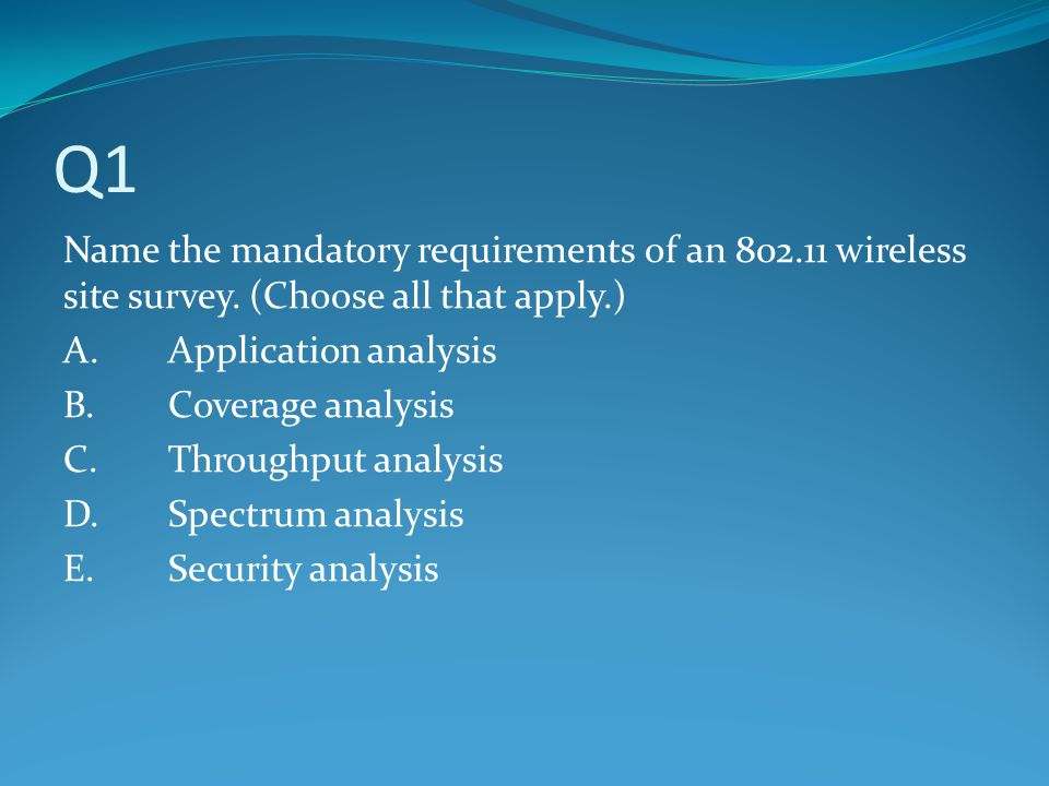 Q1 Name the mandatory requirements of an wireless site survey. (Choose all that apply.) A. Application analysis.
