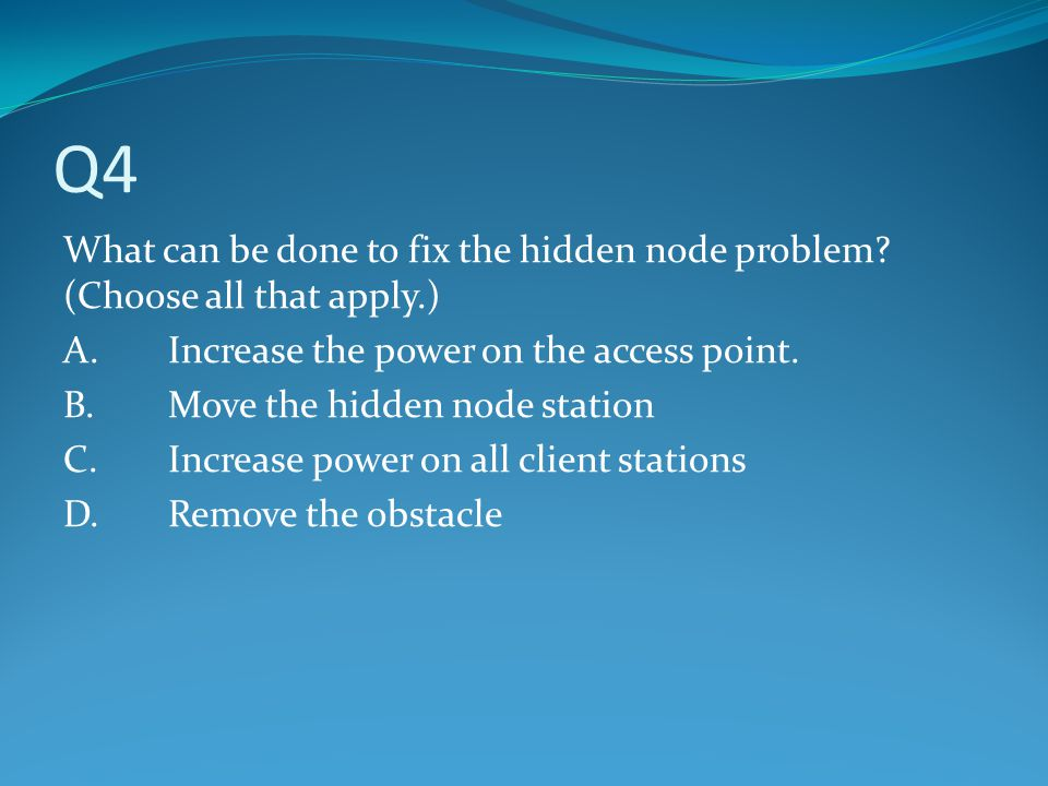 Q4 What can be done to fix the hidden node problem (Choose all that apply.) A. Increase the power on the access point.