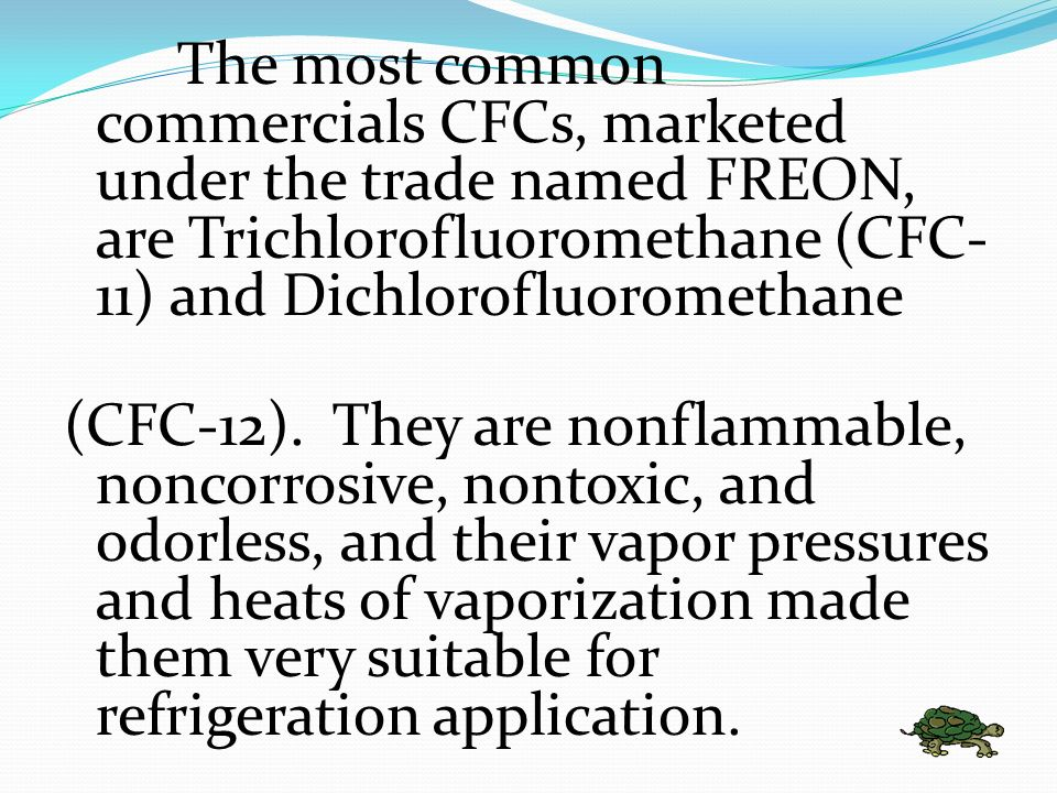 The most common commercials CFCs, marketed under the trade named FREON, are Trichlorofluoromethane (CFC-11) and Dichlorofluoromethane
