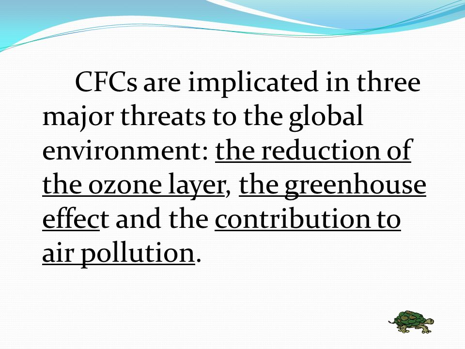 CFCs are implicated in three major threats to the global environment: the reduction of the ozone layer, the greenhouse effect and the contribution to air pollution.