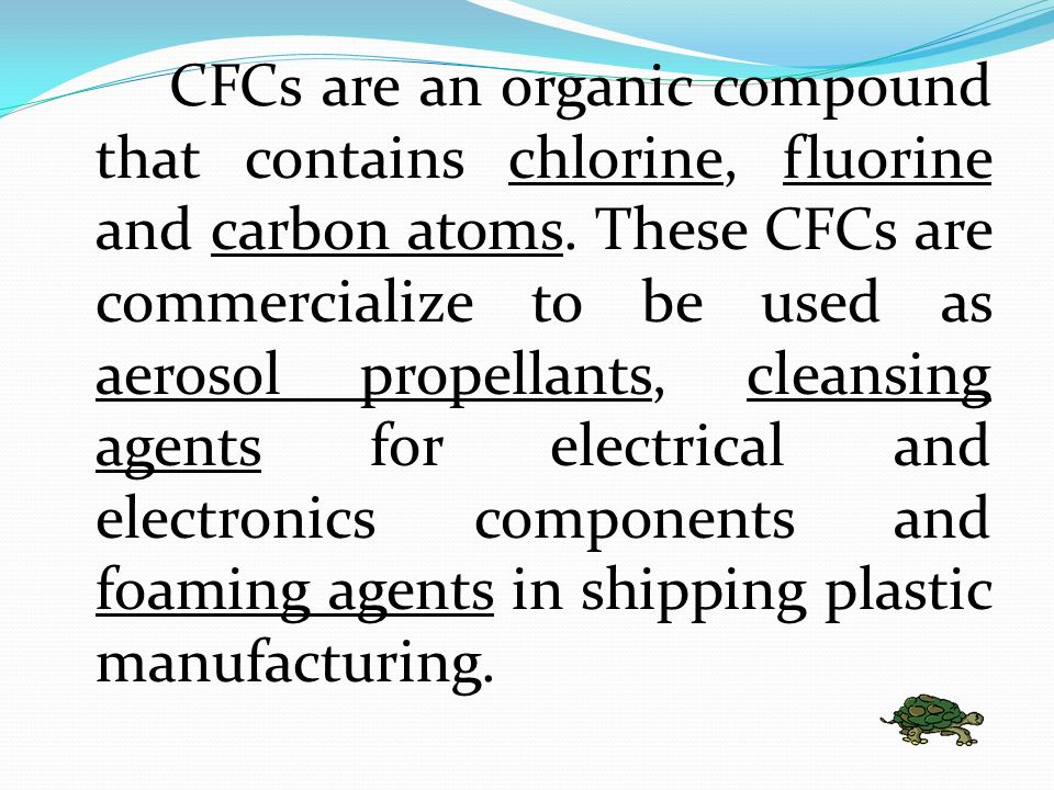 CFCs are an organic compound that contains chlorine, fluorine and carbon atoms.