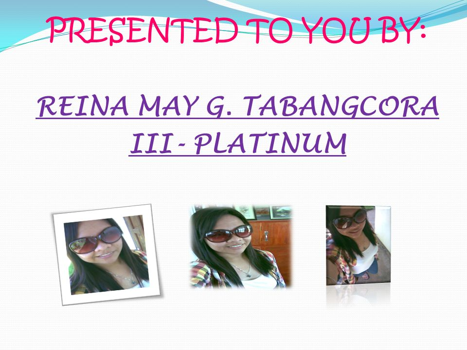 PRESENTED TO YOU BY: REINA MAY G. TABANGCORA III- PLATINUM