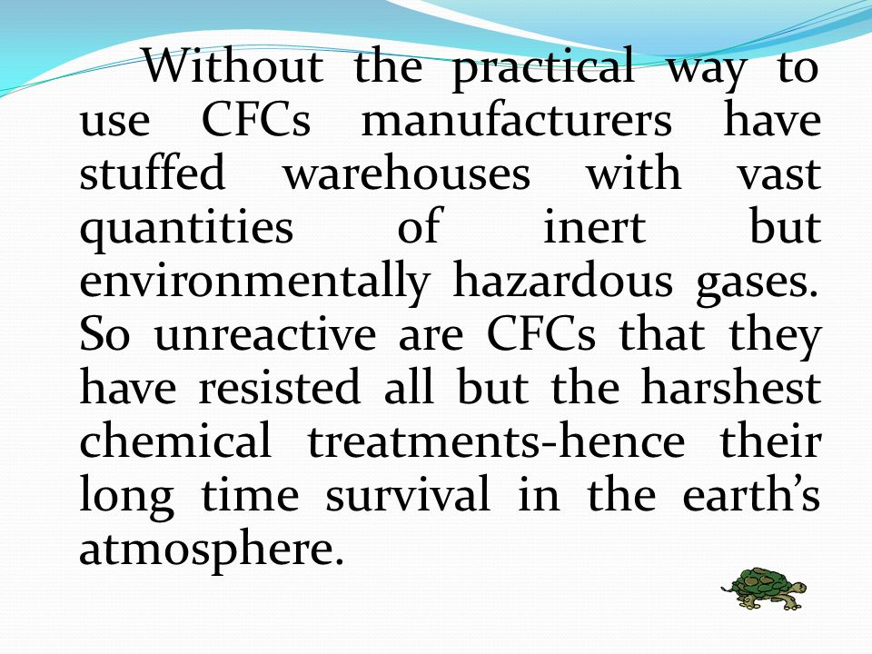 Without the practical way to use CFCs manufacturers have stuffed warehouses with vast quantities of inert but environmentally hazardous gases.