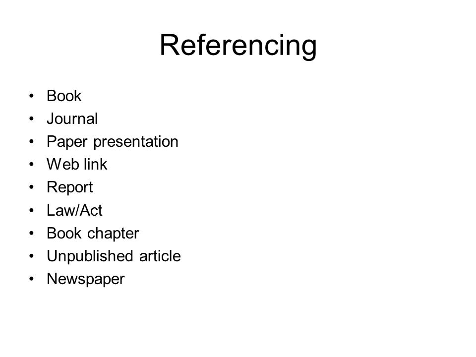 Referencing Book Journal Paper presentation Web link Report Law/Act