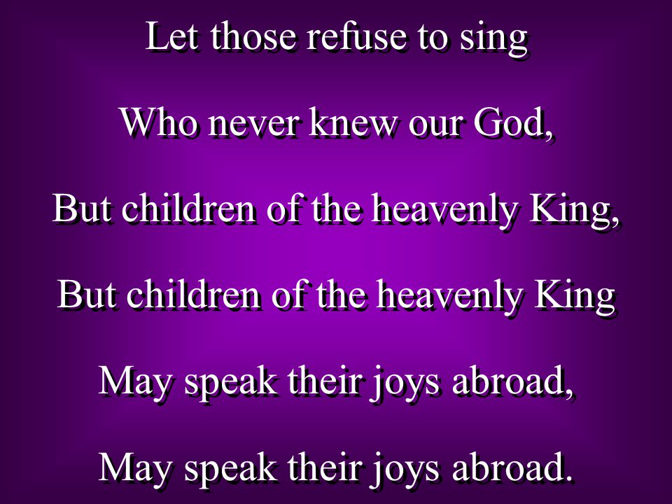 Let those refuse to sing Who never knew our God,