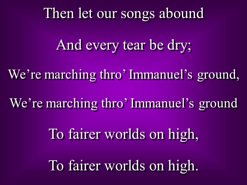 Then let our songs abound And every tear be dry;