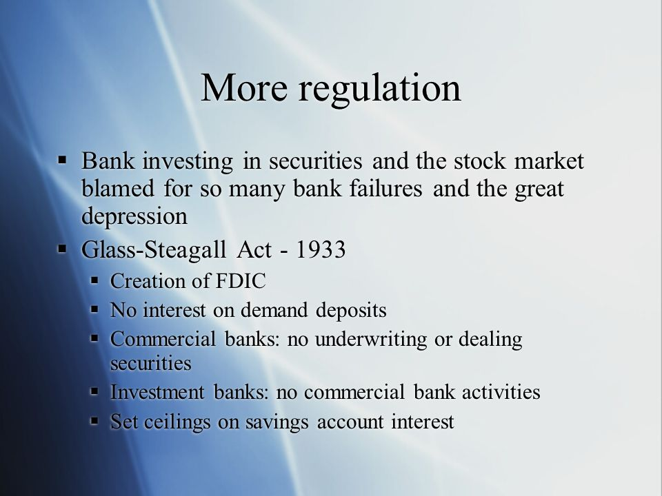 More regulation Bank investing in securities and the stock market blamed for so many bank failures and the great depression.