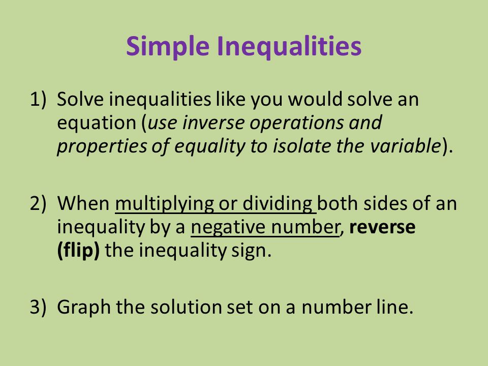 Simple Inequalities Solve inequalities like you would solve an equation (use inverse operations and properties of equality to isolate the variable).