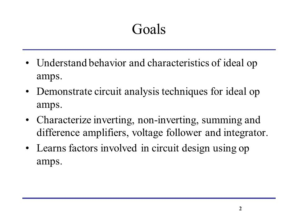 Goals Understand behavior and characteristics of ideal op amps.