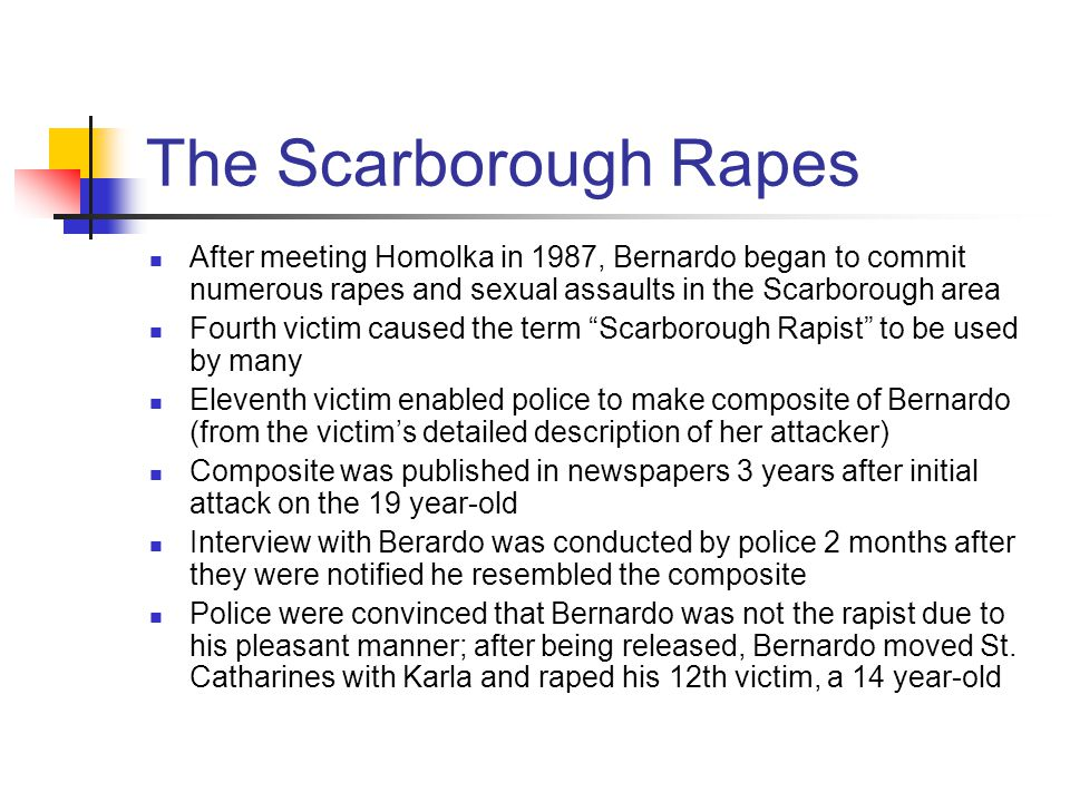 The Scarborough Rapes After meeting Homolka in 1987, Bernardo began to commit numerous rapes and sexual assaults in the Scarborough area.