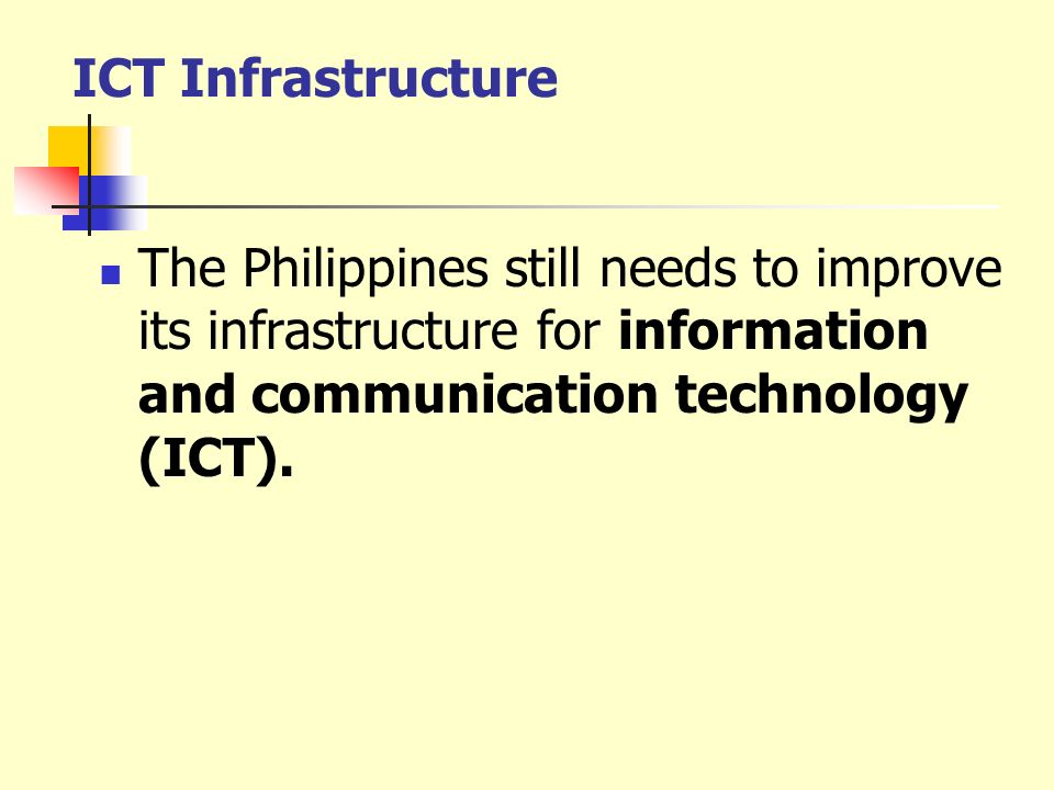 ICT Infrastructure The Philippines still needs to improve its infrastructure for information and communication technology (ICT).