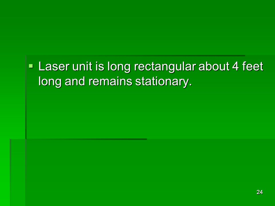 Laser unit is long rectangular about 4 feet long and remains stationary.