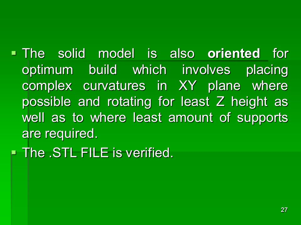 The solid model is also oriented for optimum build which involves placing complex curvatures in XY plane where possible and rotating for least Z height as well as to where least amount of supports are required.