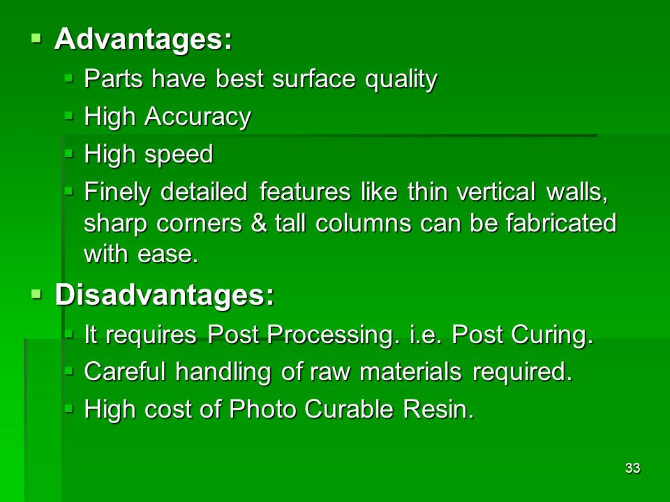 Advantages: Disadvantages: Parts have best surface quality