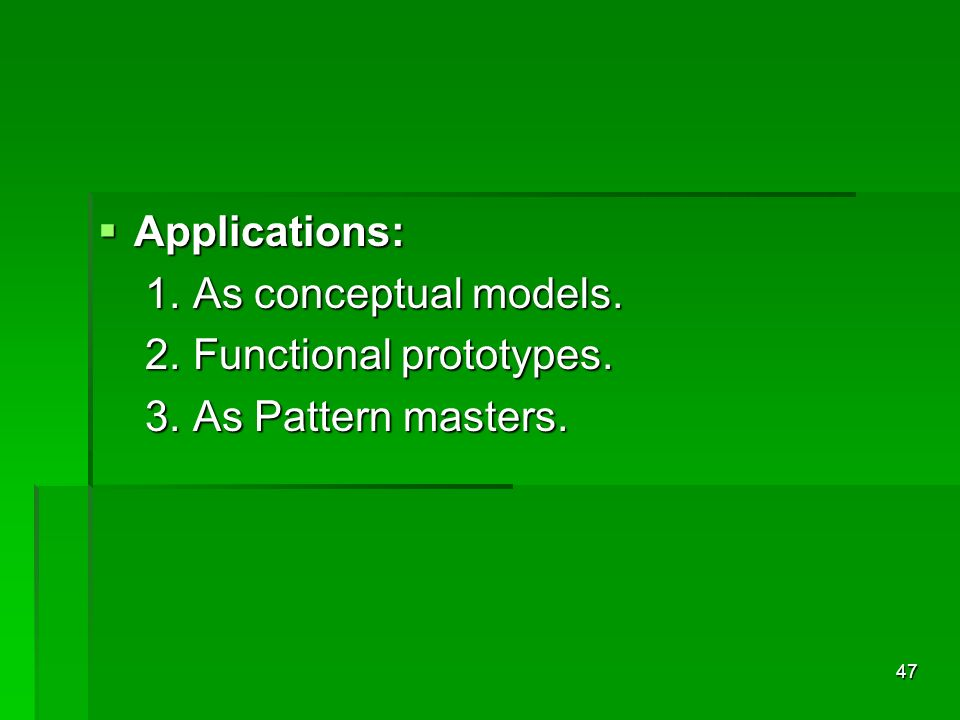 Applications: 1. As conceptual models. 2. Functional prototypes. 3. As Pattern masters.