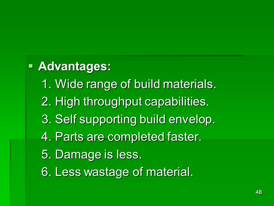 Advantages: 1. Wide range of build materials. 2. High throughput capabilities. 3. Self supporting build envelop.