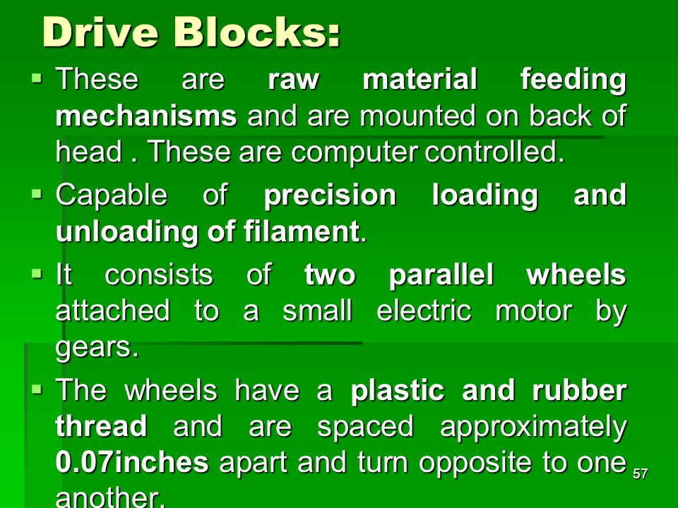 Drive Blocks: These are raw material feeding mechanisms and are mounted on back of head . These are computer controlled.