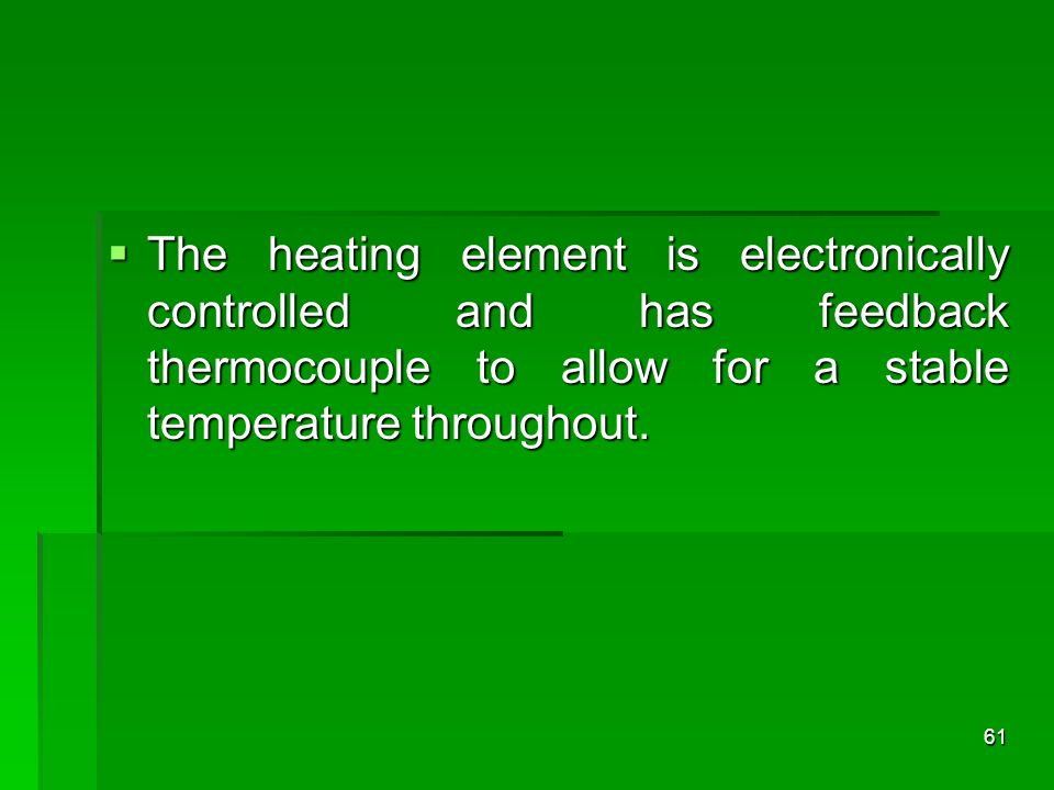 The heating element is electronically controlled and has feedback thermocouple to allow for a stable temperature throughout.