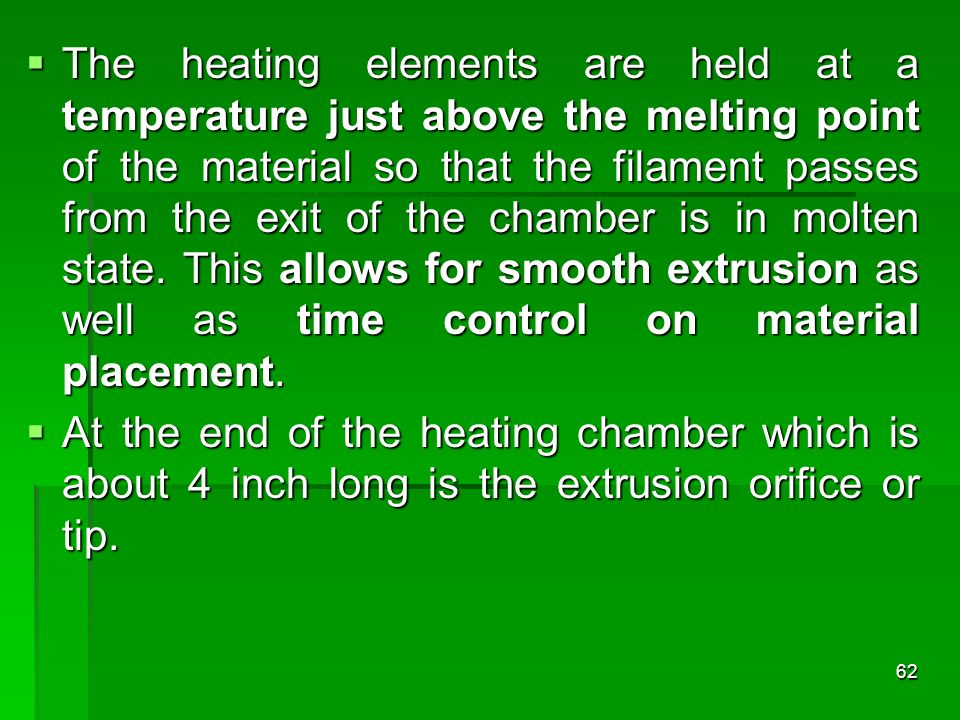 The heating elements are held at a temperature just above the melting point of the material so that the filament passes from the exit of the chamber is in molten state. This allows for smooth extrusion as well as time control on material placement.