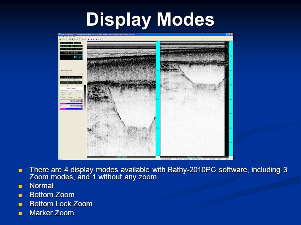 Display Modes There are 4 display modes available with Bathy-2010PC software, including 3 Zoom modes, and 1 without any zoom.