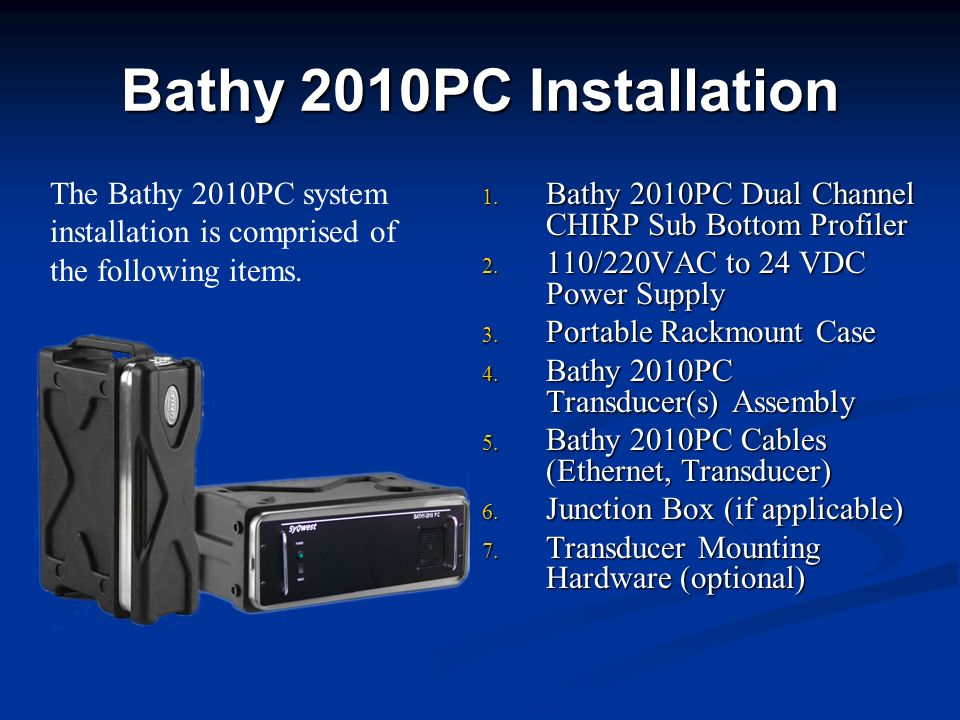 Bathy 2010PC Installation The Bathy 2010PC system installation is comprised of the following items.