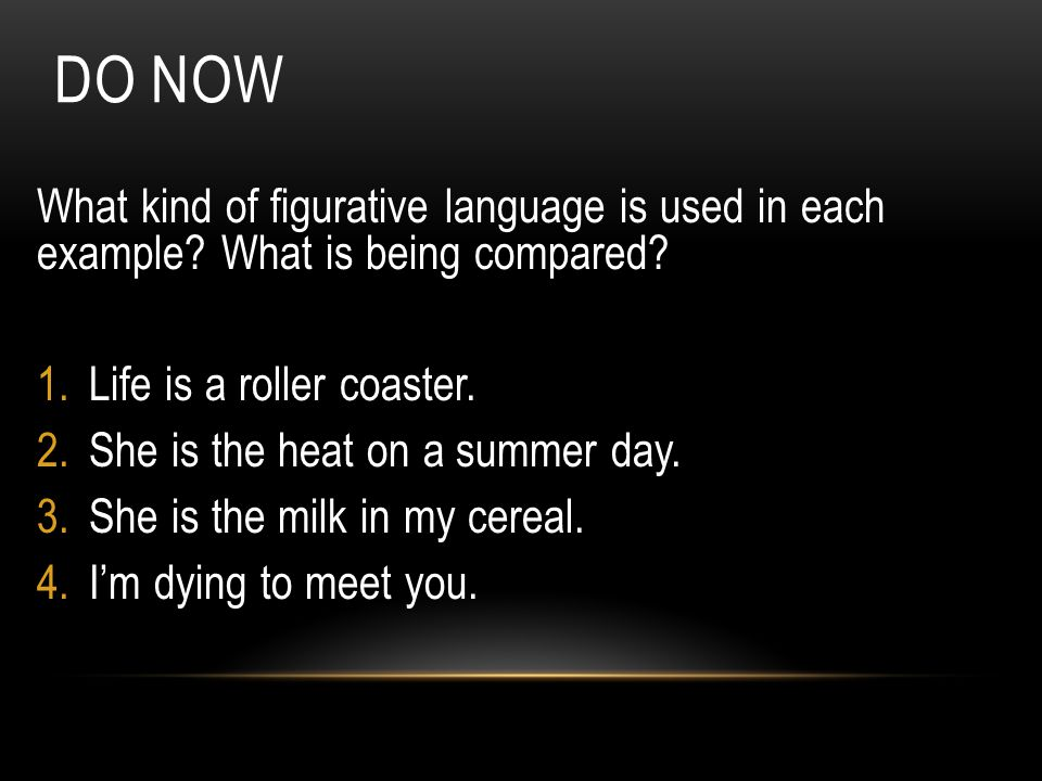 Do Now What kind of figurative language is used in each example What is being compared Life is a roller coaster.