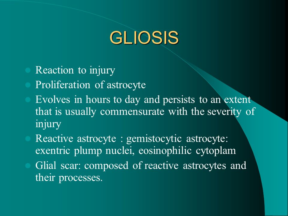 GLIOSIS Reaction to injury Proliferation of astrocyte