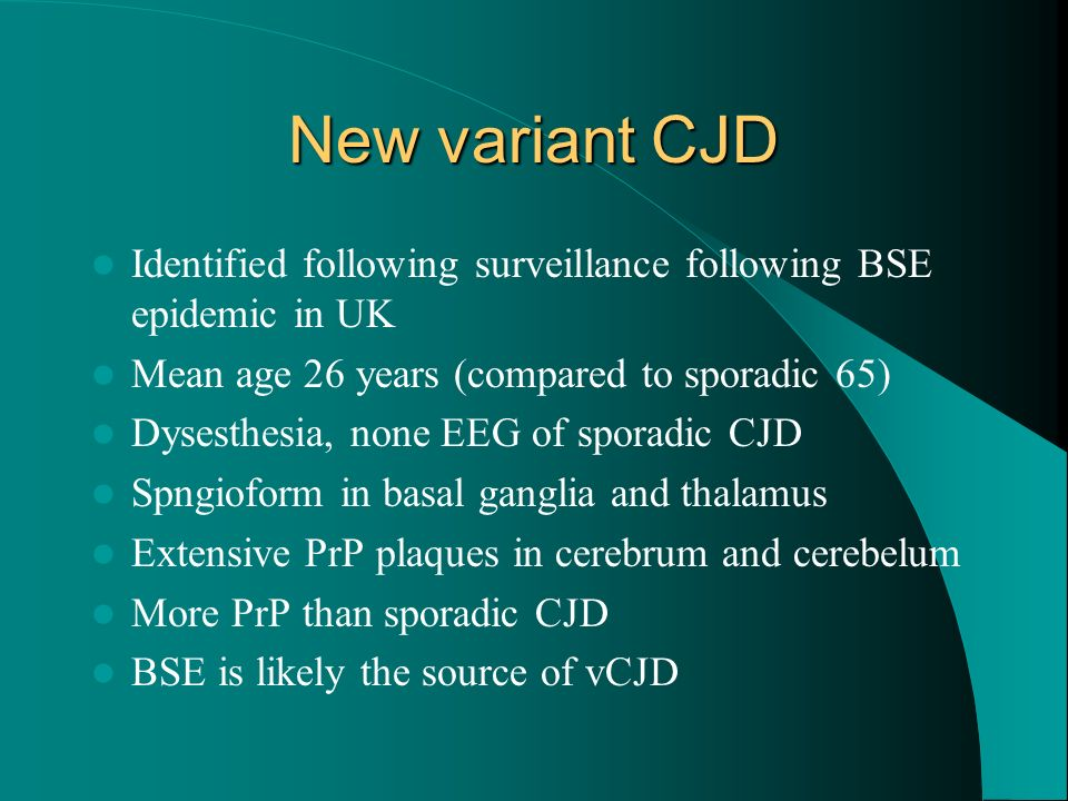 New variant CJD Identified following surveillance following BSE epidemic in UK. Mean age 26 years (compared to sporadic 65)
