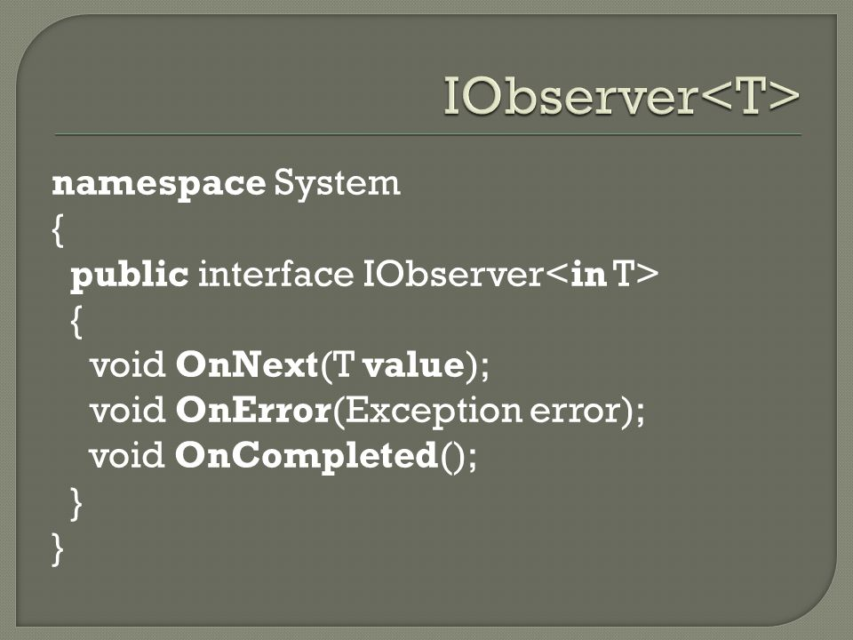 IObserver<T> namespace System { public interface IObserver<in T> void OnNext(T value); void OnError(Exception error); void OnCompleted(); }