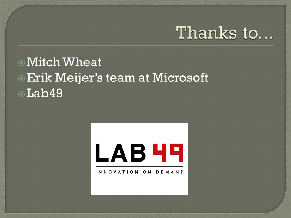 Thanks to... Mitch Wheat Erik Meijer's team at Microsoft Lab49