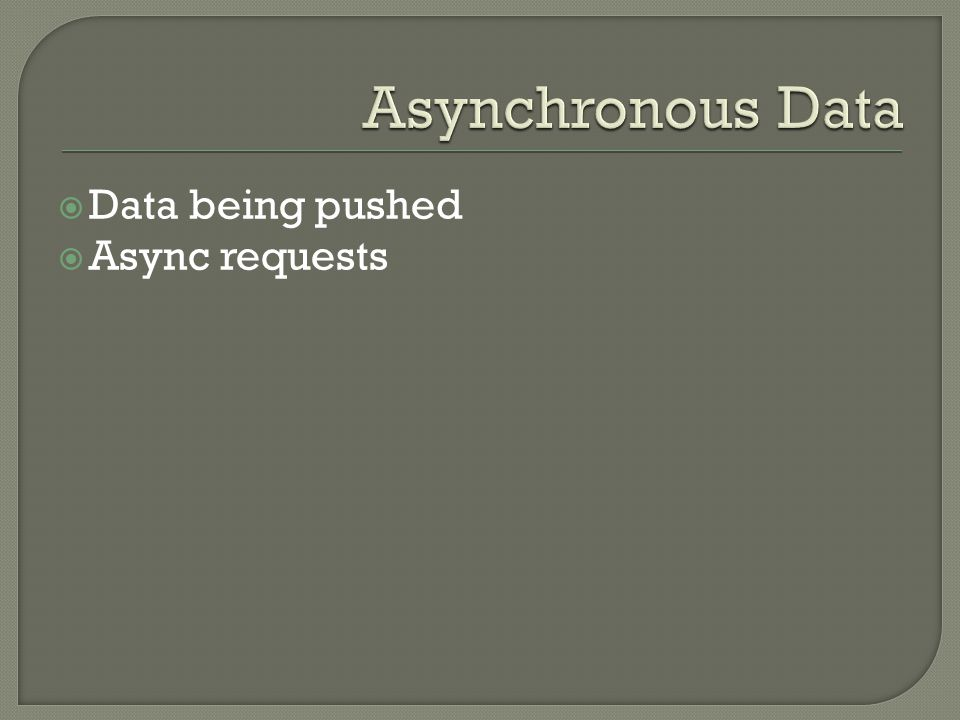 Asynchronous Data Data being pushed Async requests