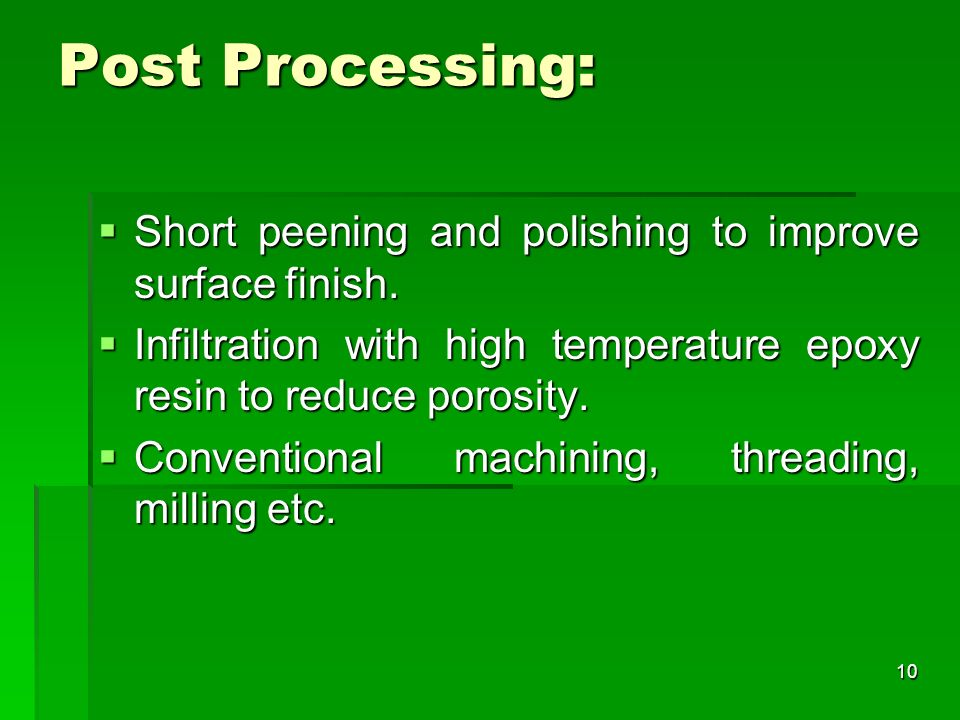 Post Processing:Short peening and polishing to improve surface finish. Infiltration with high temperature epoxy resin to reduce porosity.