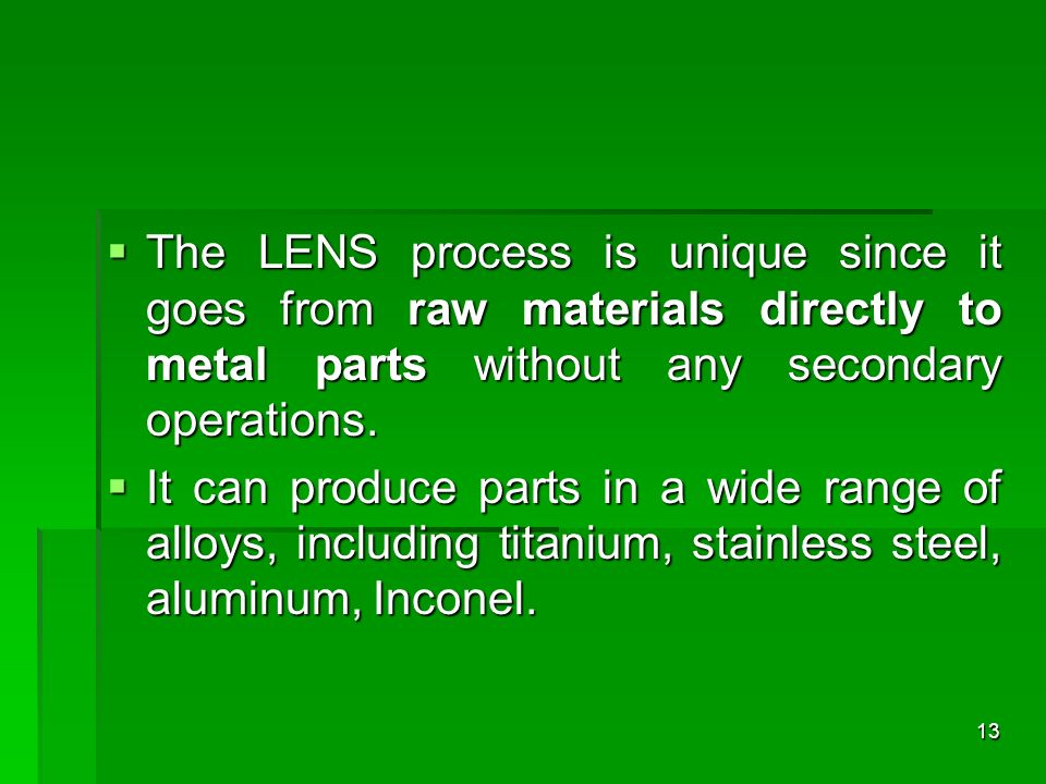 The LENS process is unique since it goes from raw materials directly to metal parts without any secondary operations.