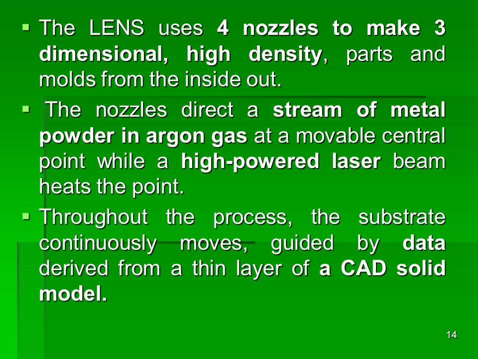 The LENS uses 4 nozzles to make 3 dimensional, high density, parts and molds from the inside out.