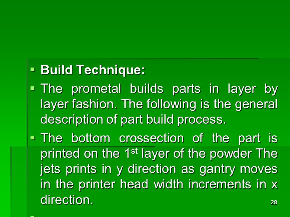 Build Technique: The prometal builds parts in layer by layer fashion. The following is the general description of part build process.