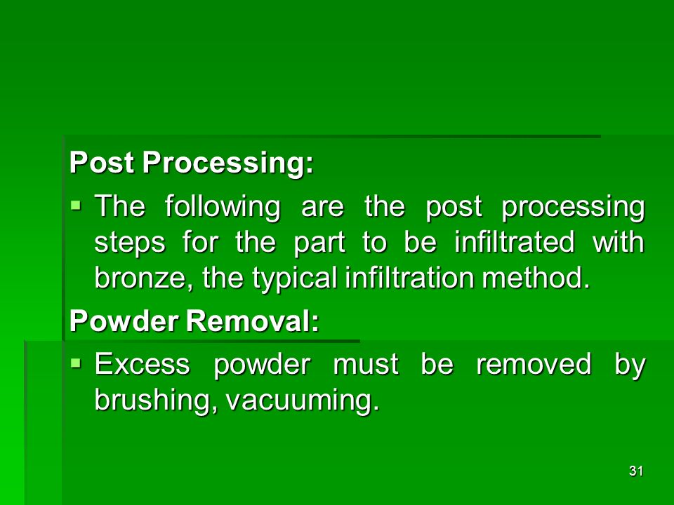 Post Processing: The following are the post processing steps for the part to be infiltrated with bronze, the typical infiltration method.